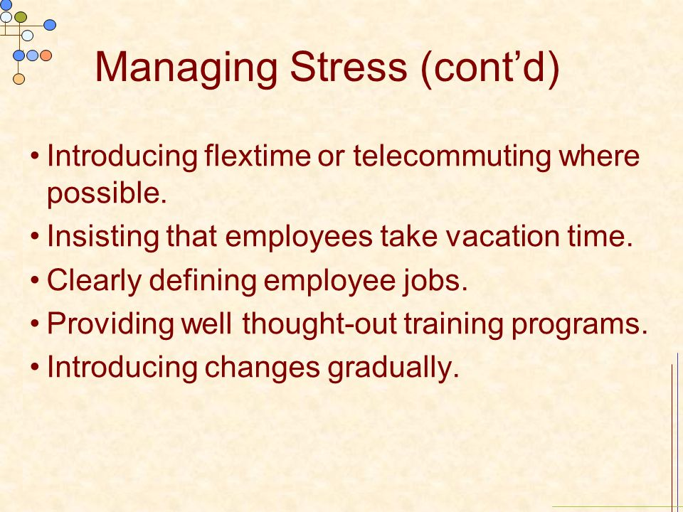 Managing Stress (cont'd) Introducing flextime or telecommuting where possible. Insisting that employees take vacation time. Clearly defining employee