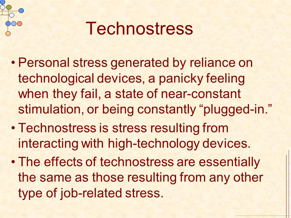Technostress Personal stress generated by reliance on technological devices, a panicky feeling when they fail, a state of near-constant stimulation, o