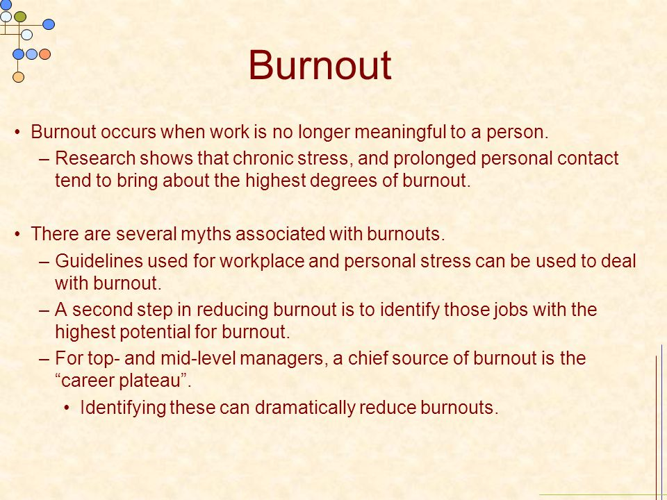 Burnout Burnout occurs when work is no longer meaningful to a person. –Research shows that chronic stress, and prolonged personal contact tend to brin