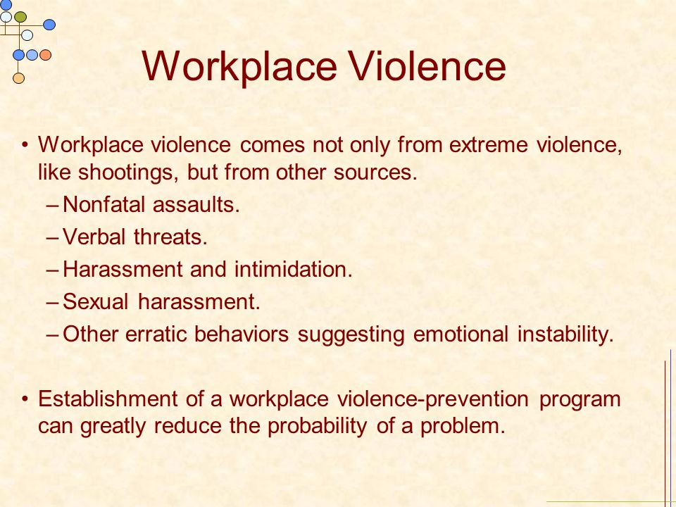 Workplace Violence Workplace violence comes not only from extreme violence, like shootings, but from other sources. –Nonfatal assaults. –Verbal threat