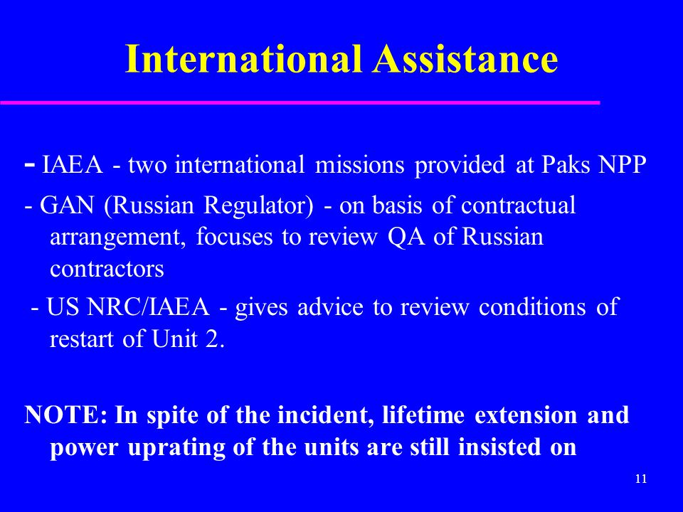 11 International Assistance - IAEA - two international missions provided at Paks NPP - GAN (Russian Regulator) - on basis of contractual arrangement, focuses to review QA of Russian contractors - US NRC/IAEA - gives advice to review conditions of restart of Unit 2.