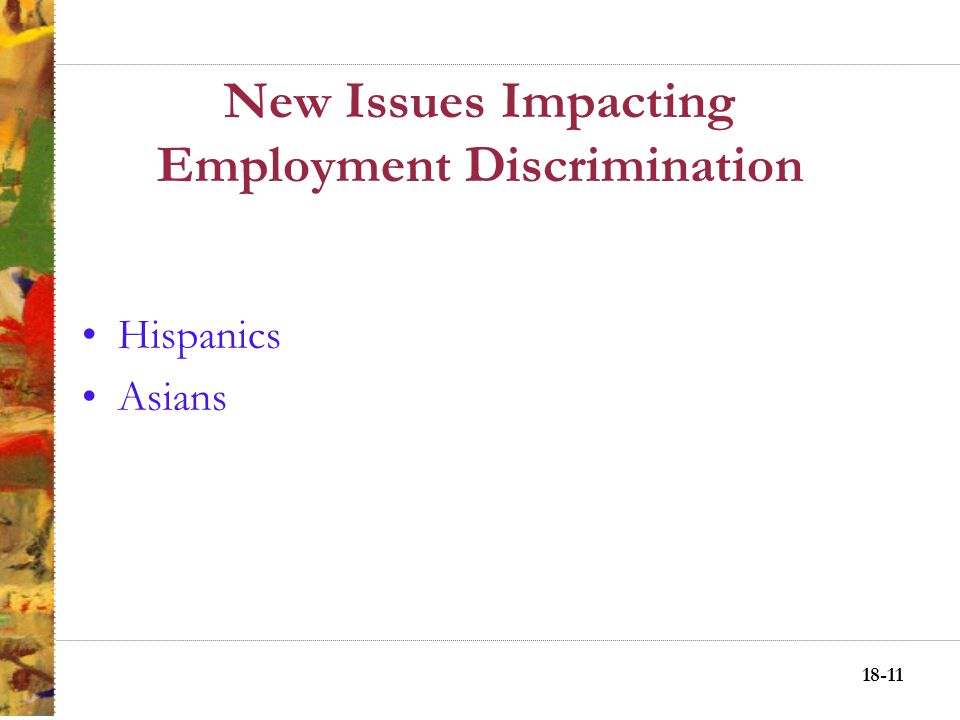 18-10 New Issues Impacting Employment Discrimination Two New Groups: Asians and Hispanics Hispanic population growth in the workforce is steadily risi