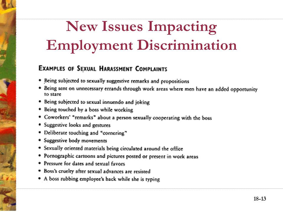 18-12 New Issues Impacting Employment Discrimination Getting into professional and managerial positions and out of traditional female-dominated positions Achieving pay commensurate with men Eliminating sexual harassment –Quid pro quo –Hostile work environment Being able to take maternity leave without losing jobs or job status