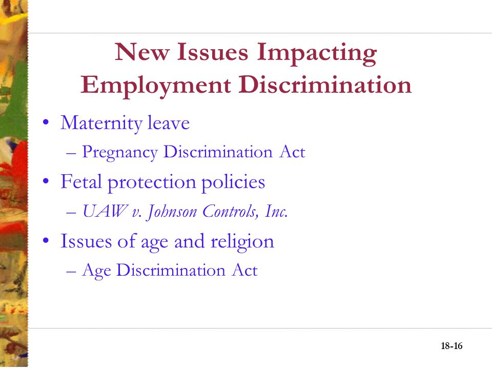 18-15 New Issues Impacting Employment Discrimination Suggested Sexual Harassment Guidelines Educate employees about prohibited conduct Reexamine, revise, and reissue written policy Make employees aware: redress procedures Introduce, or update training programs Make certain that environmental harassment is absent from the workplace Get input from female employees