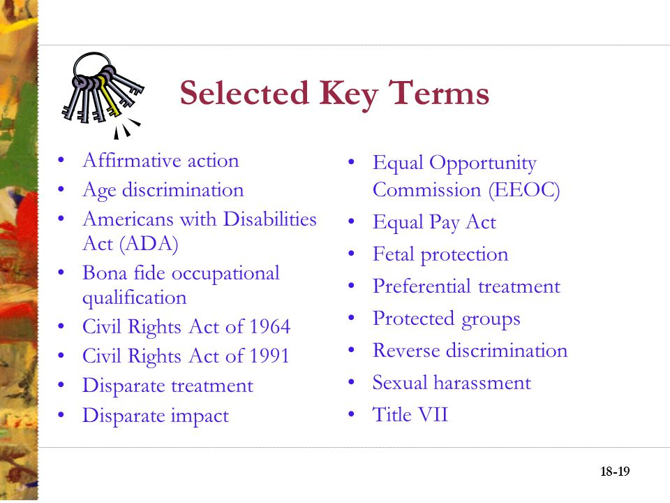 18-18 Affirmative Action in the Workplace Preferential Treatment –Compensatory justice Reverse discrimination Minority opposition to affirmative actio