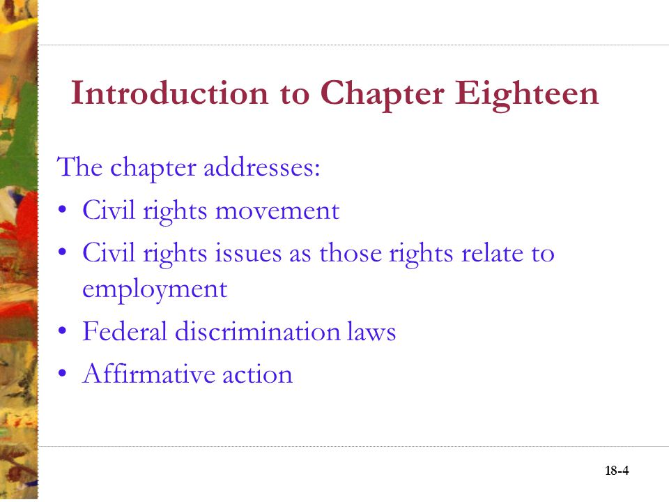 18-4 Introduction to Chapter Eighteen The chapter addresses: Civil rights movement Civil rights issues as those rights relate to employment Federal discrimination laws Affirmative action