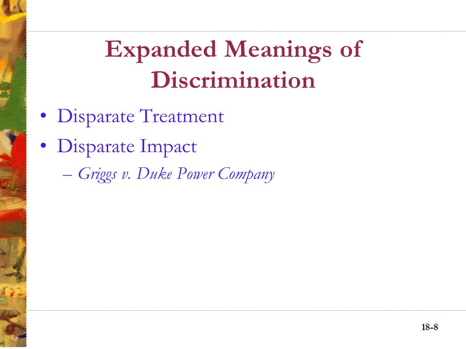 18-8 Expanded Meanings of Discrimination Disparate Treatment Disparate Impact –Griggs v.