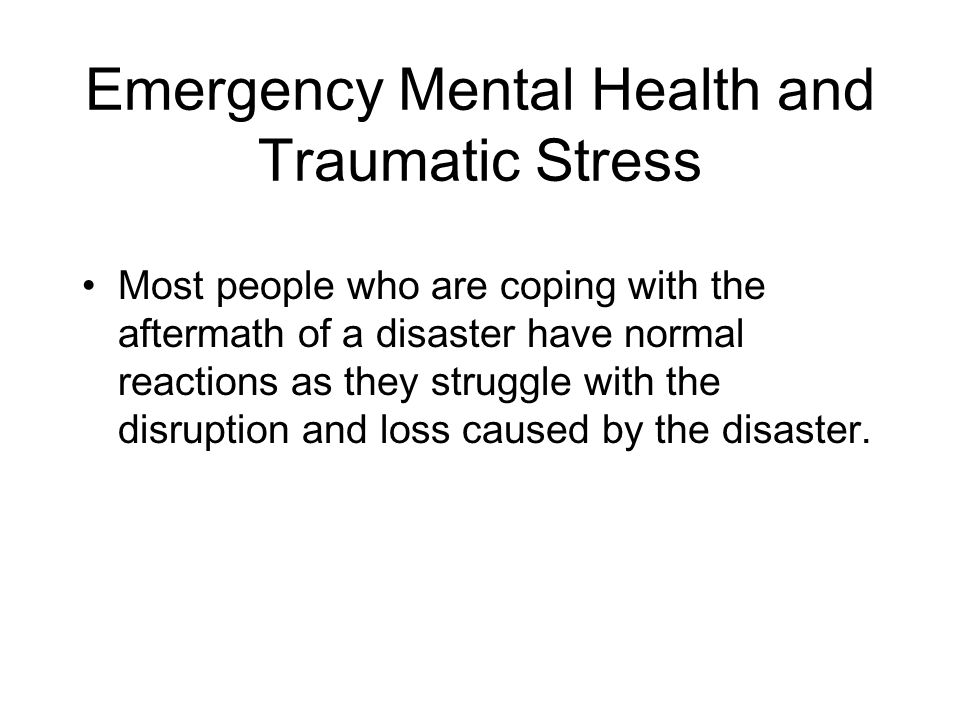 Emergency Mental Health and Traumatic Stress Most people who are coping with the aftermath of a disaster have normal reactions as they struggle with the disruption and loss caused by the disaster.