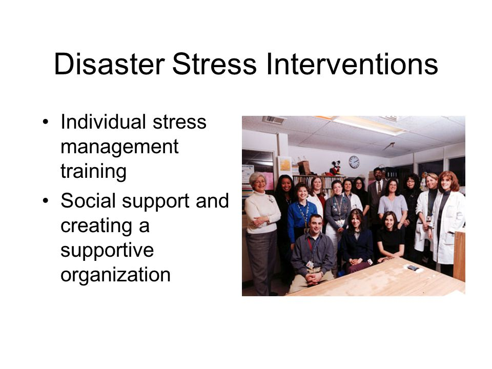 Disaster Stress Interventions Individual stress management training Social support and creating a supportive organization