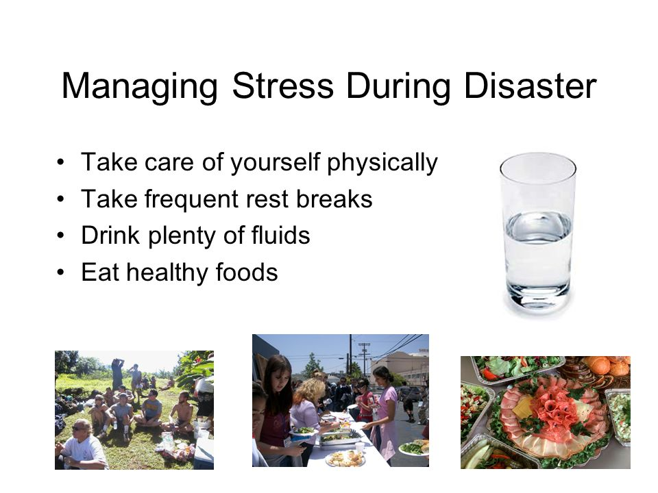 Managing Stress During Disaster Take care of yourself physically Take frequent rest breaks Drink plenty of fluids Eat healthy foods