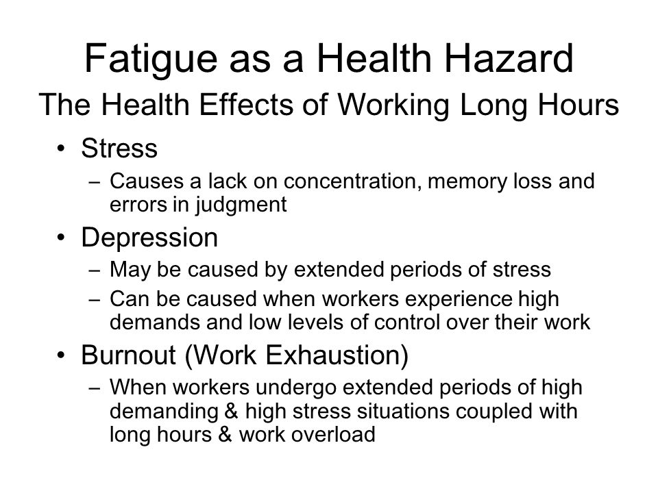 Fatigue as a Health Hazard Stress –Causes a lack on concentration, memory loss and errors in judgment Depression –May be caused by extended periods of stress –Can be caused when workers experience high demands and low levels of control over their work Burnout (Work Exhaustion) –When workers undergo extended periods of high demanding & high stress situations coupled with long hours & work overload The Health Effects of Working Long Hours