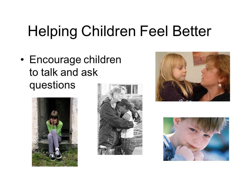 Helping Children Feel Better Encourage children to talk and ask questions