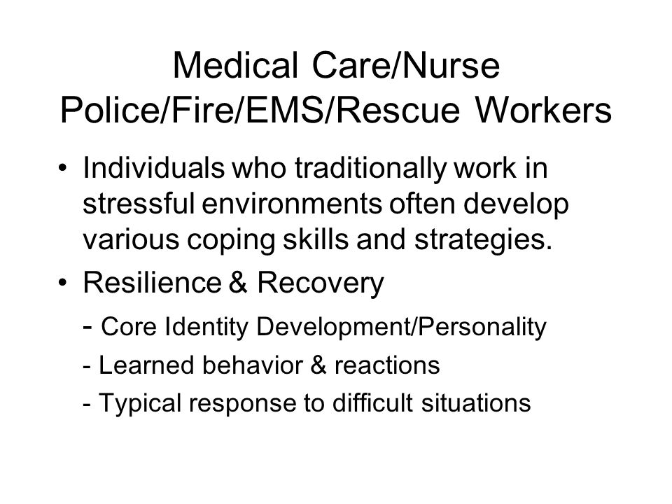 Medical Care/Nurse Police/Fire/EMS/Rescue Workers Individuals who traditionally work in stressful environments often develop various coping skills and strategies.
