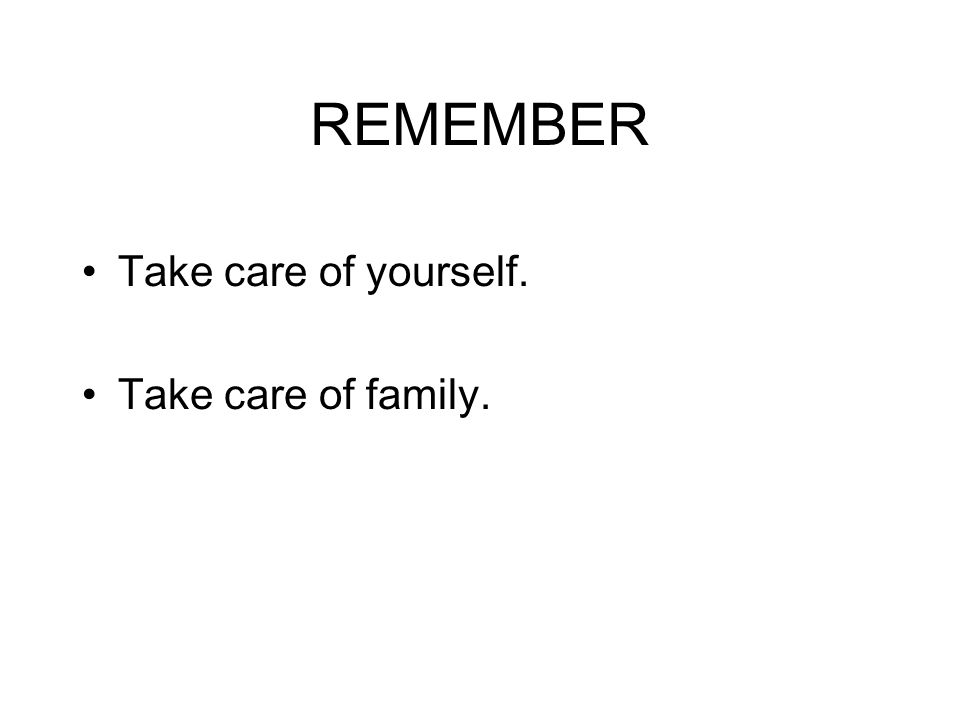 REMEMBER Take care of yourself. Take care of family.