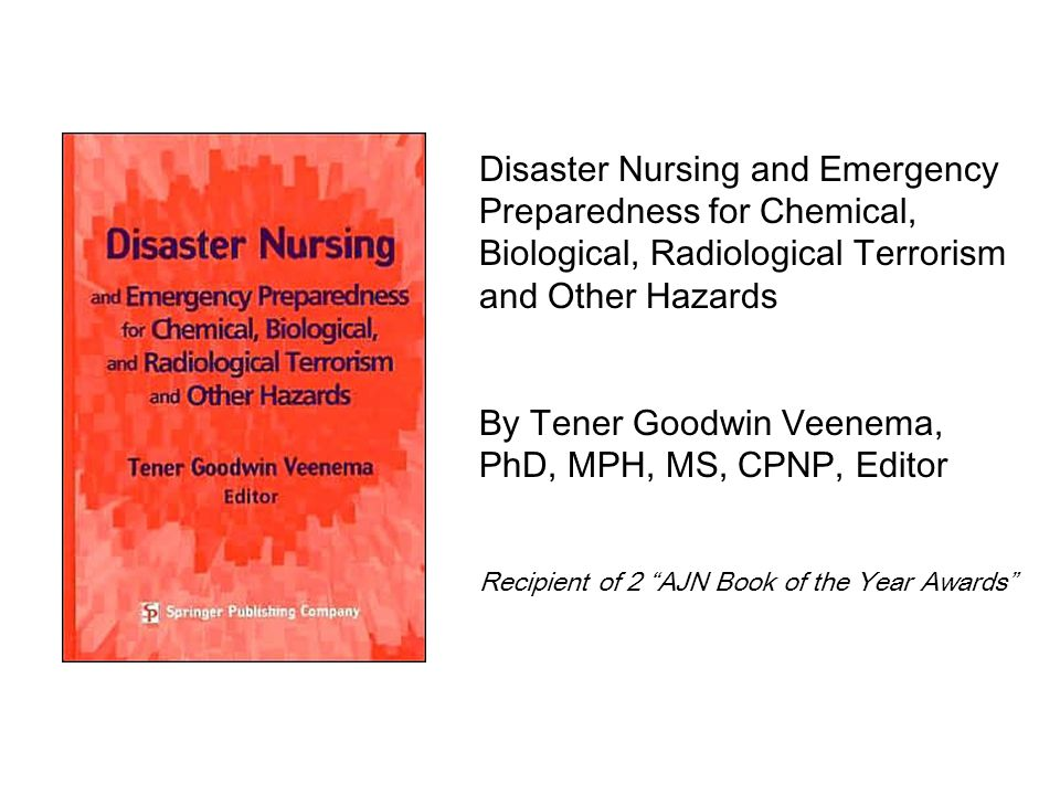 Disaster Nursing and Emergency Preparedness for Chemical, Biological, Radiological Terrorism and Other Hazards By Tener Goodwin Veenema, PhD, MPH, MS, CPNP, Editor Recipient of 2 AJN Book of the Year Awards