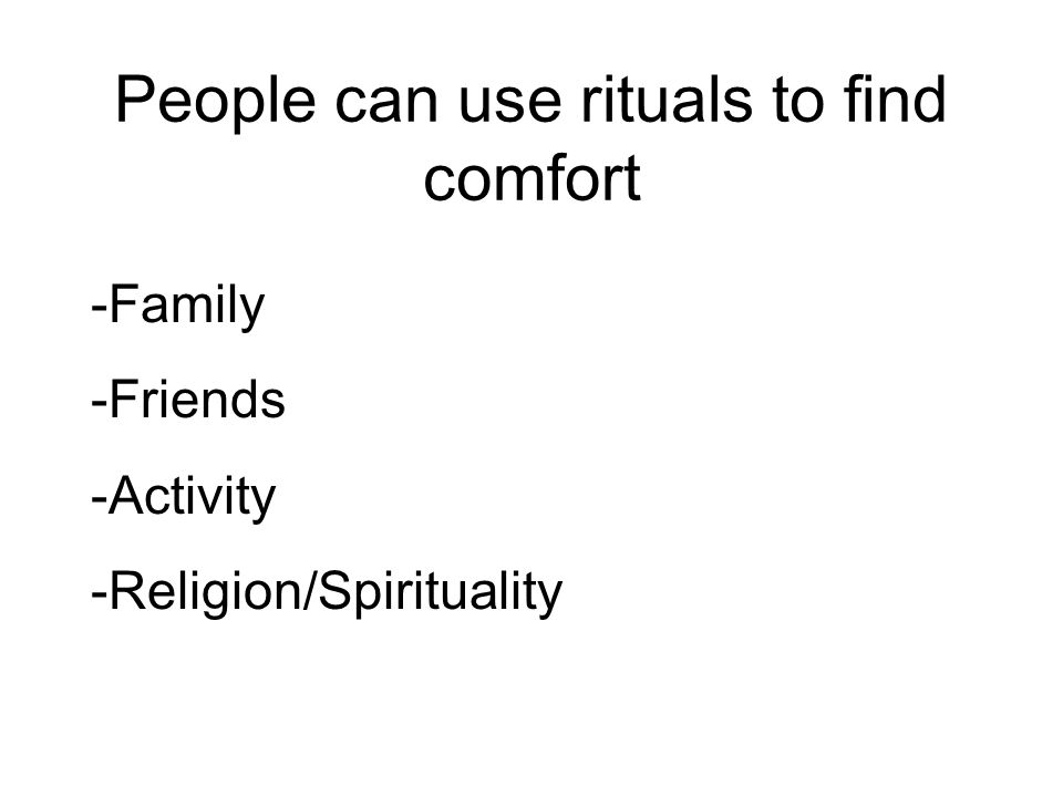 People can use rituals to find comfort -Family -Friends -Activity -Religion/Spirituality