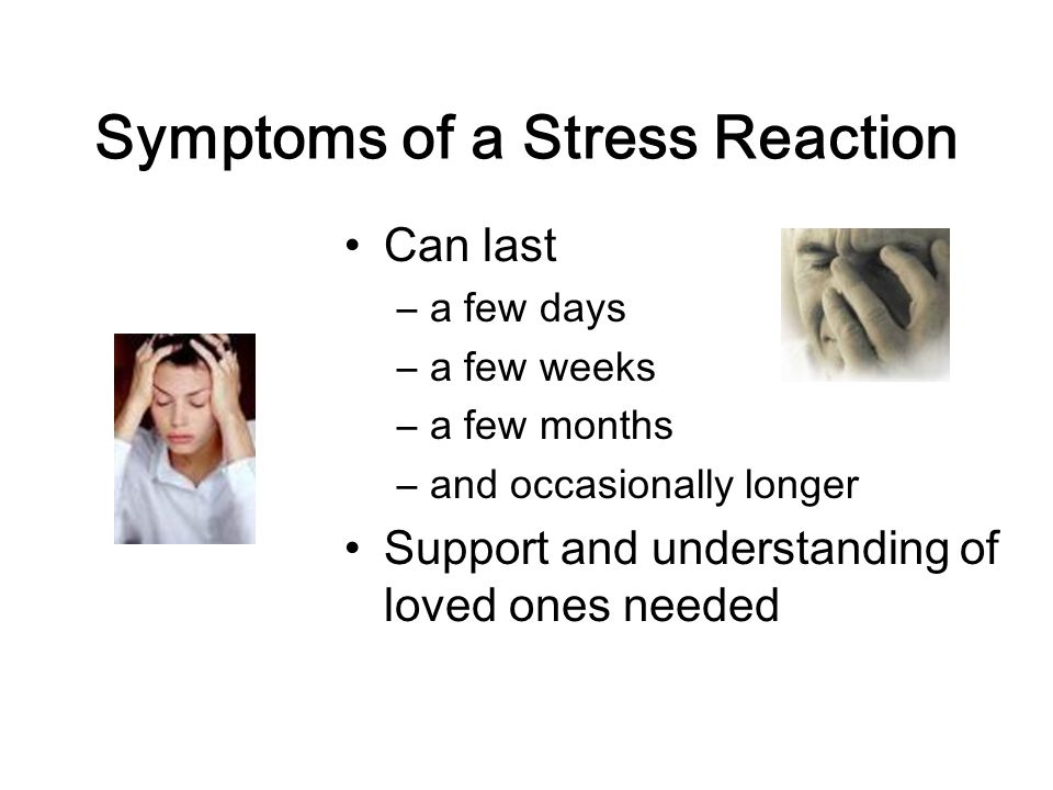 Symptoms of a Stress Reaction Can last –a few days –a few weeks –a few months –and occasionally longer Support and understanding of loved ones needed