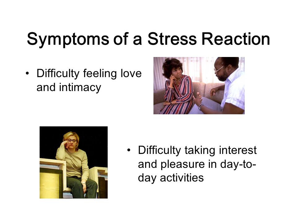 Symptoms of a Stress Reaction Difficulty feeling love and intimacy Difficulty taking interest and pleasure in day-to- day activities