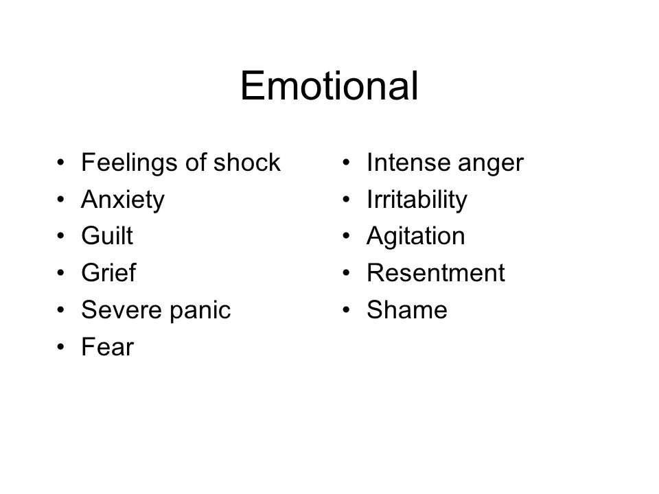 Emotional Feelings of shock Anxiety Guilt Grief Severe panic Fear Intense anger Irritability Agitation Resentment Shame