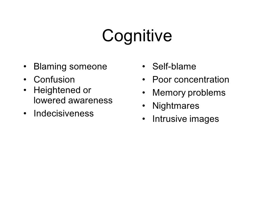 Cognitive Blaming someone Confusion Heightened or lowered awareness Indecisiveness Self-blame Poor concentration Memory problems Nightmares Intrusive images