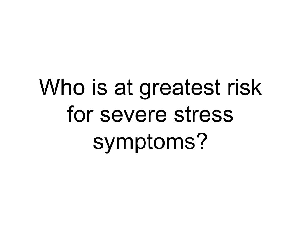 Who is at greatest risk for severe stress symptoms?