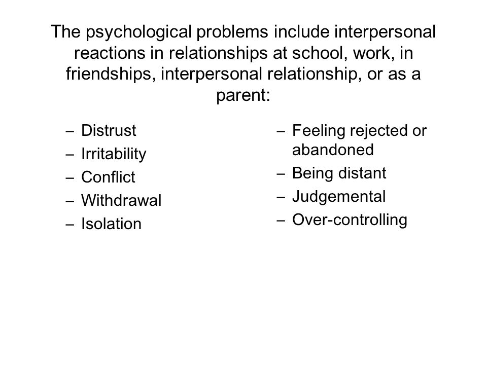 The psychological problems include interpersonal reactions in relationships at school, work, in friendships, interpersonal relationship, or as a parent: –Distrust –Irritability –Conflict –Withdrawal –Isolation –Feeling rejected or abandoned –Being distant –Judgemental –Over-controlling