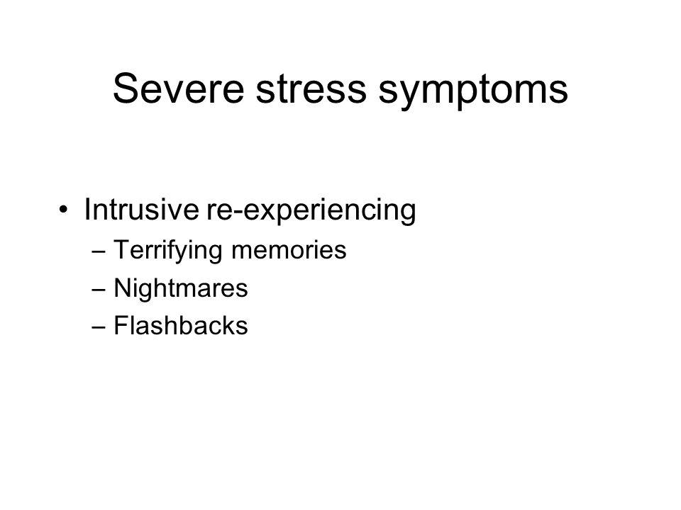 Severe stress symptoms Intrusive re-experiencing –Terrifying memories –Nightmares –Flashbacks