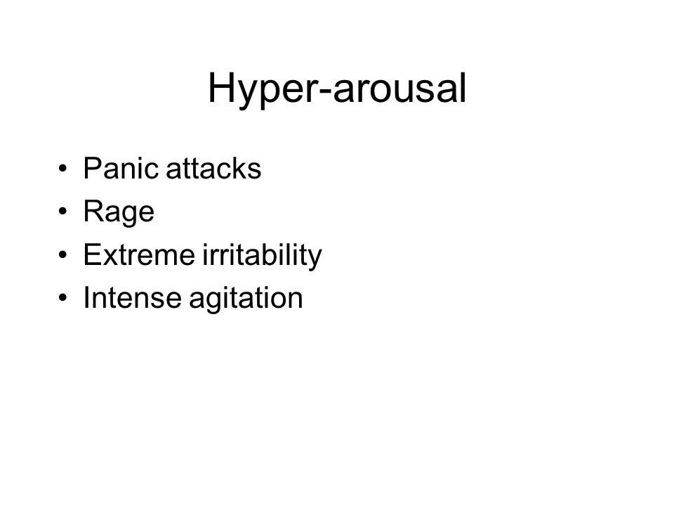 Hyper-arousal Panic attacks Rage Extreme irritability Intense agitation