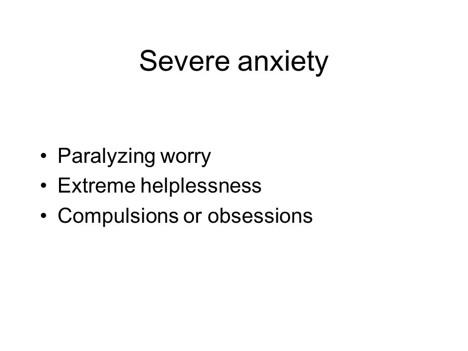 Severe anxiety Paralyzing worry Extreme helplessness Compulsions or obsessions