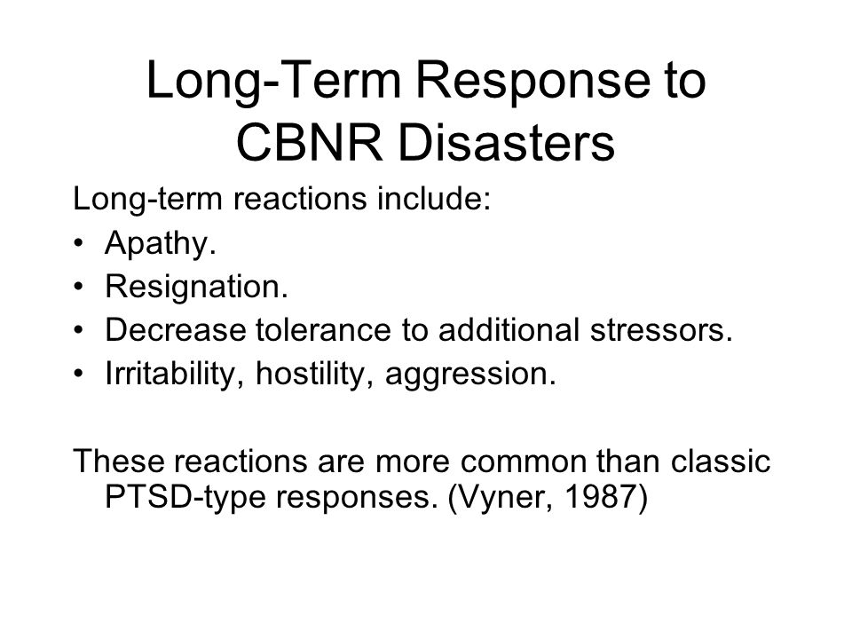 Long-Term Response to CBNR Disasters Long-term reactions include: Apathy.