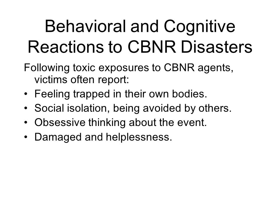 Behavioral and Cognitive Reactions to CBNR Disasters Following toxic exposures to CBNR agents, victims often report: Feeling trapped in their own bodies.