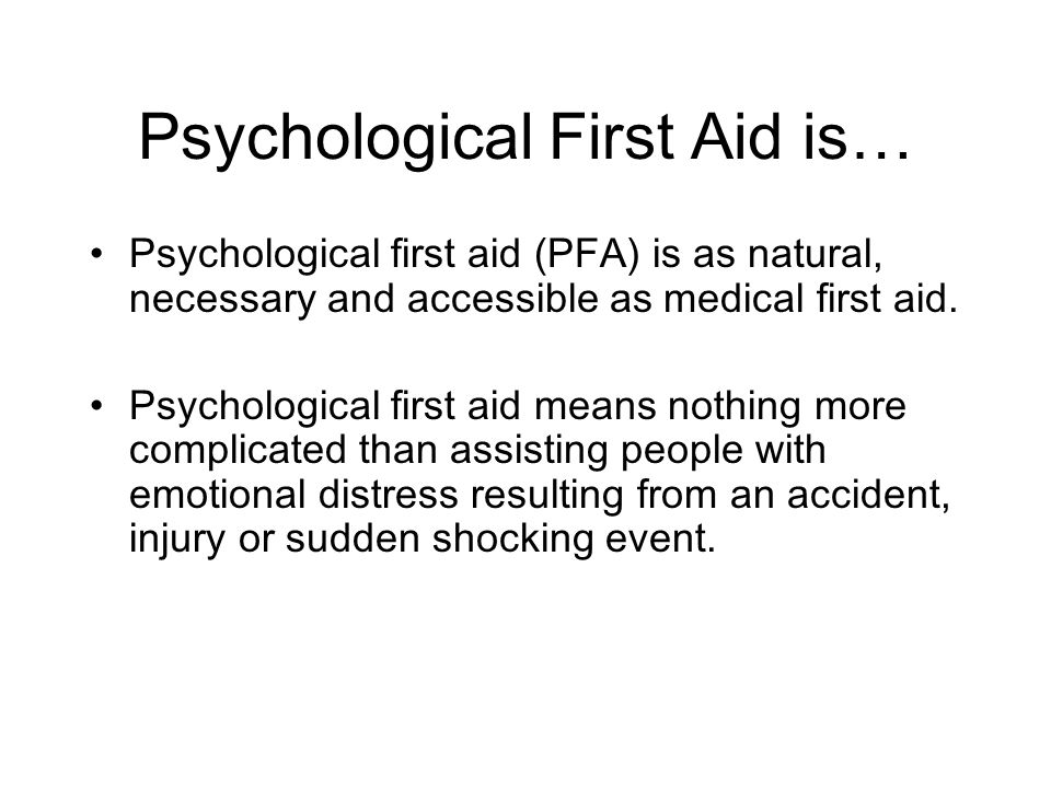 Psychological First Aid is… Psychological first aid (PFA) is as natural, necessary and accessible as medical first aid.