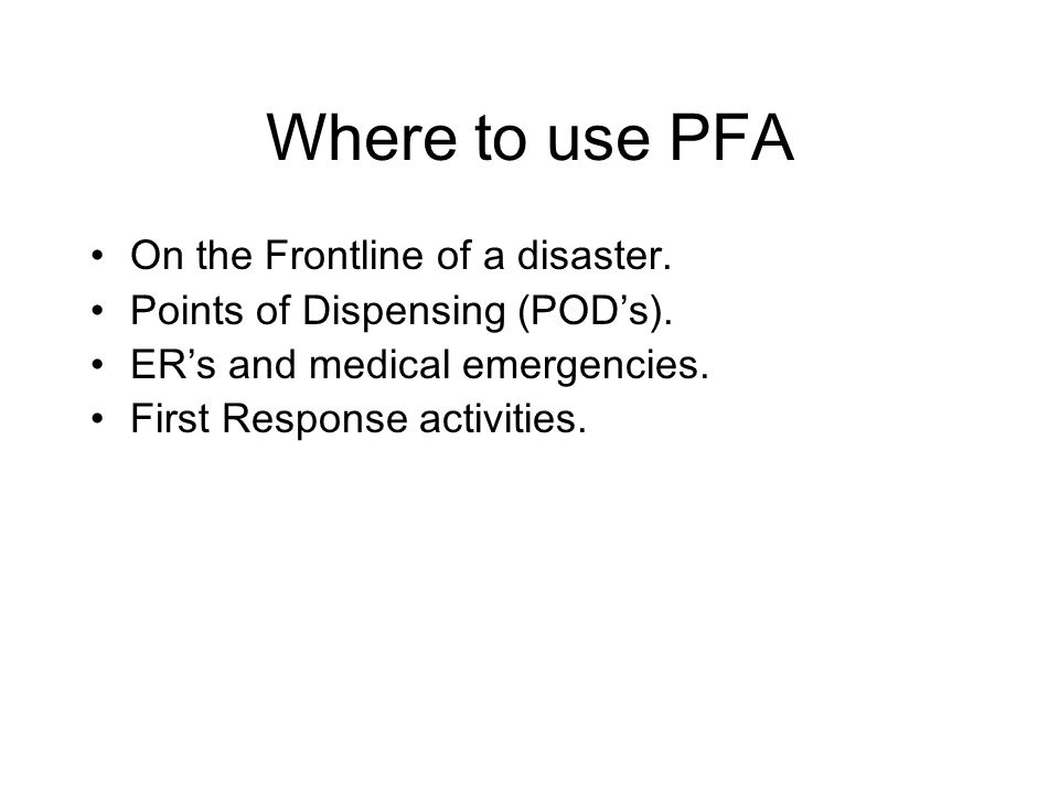 Where to use PFA On the Frontline of a disaster. Points of Dispensing (POD's).