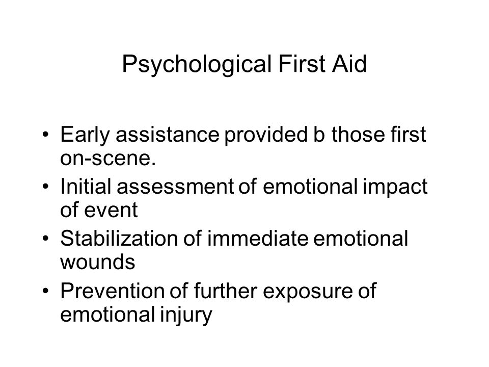 Psychological First Aid Early assistance provided b those first on-scene.