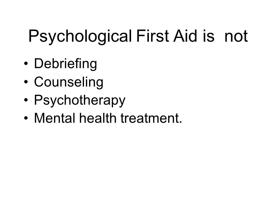 Psychological First Aid is not Debriefing Counseling Psychotherapy Mental health treatment.