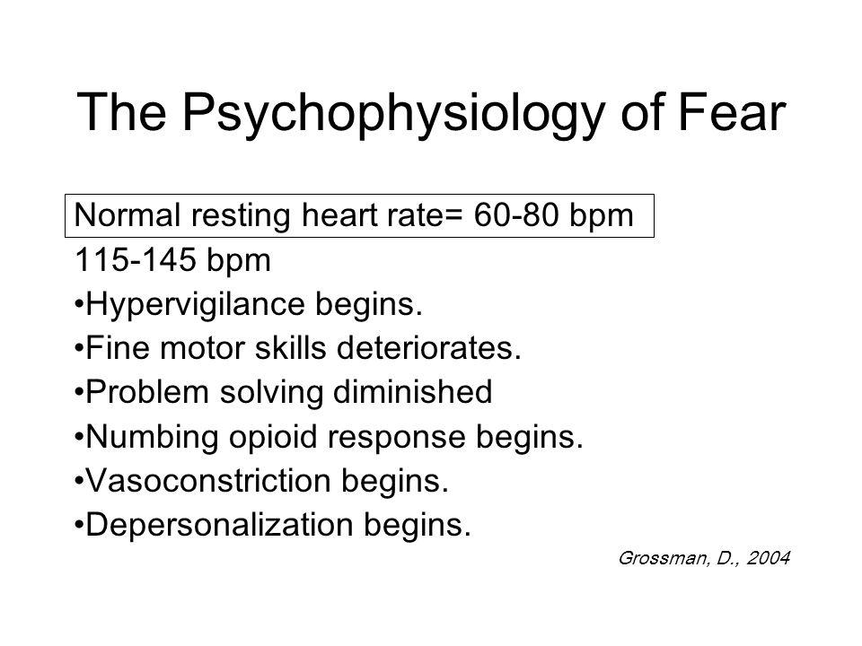 The Psychophysiology of Fear Normal resting heart rate= 60-80 bpm 115-145 bpm Hypervigilance begins.