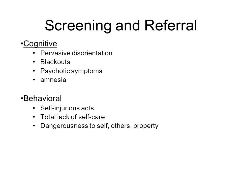 Screening and Referral Cognitive Pervasive disorientation Blackouts Psychotic symptoms amnesia Behavioral Self-injurious acts Total lack of self-care Dangerousness to self, others, property