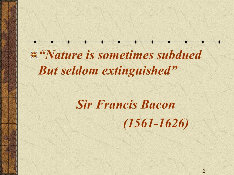 "2 ""Nature is sometimes subdued But seldom extinguished"" Sir Francis Bacon (1561-1626)"