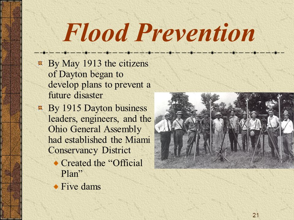 21 Flood Prevention By May 1913 the citizens of Dayton began to develop plans to prevent a future disaster By 1915 Dayton business leaders, engineers,