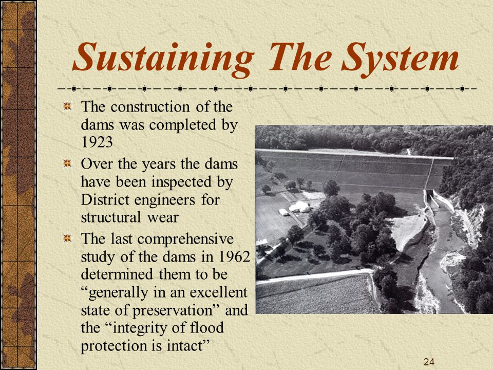 24 Sustaining The System The construction of the dams was completed by 1923 Over the years the dams have been inspected by District engineers for stru
