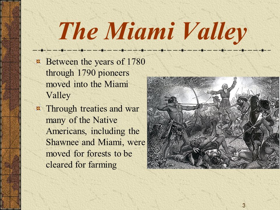 3 The Miami Valley Between the years of 1780 through 1790 pioneers moved into the Miami Valley Through treaties and war many of the Native Americans,