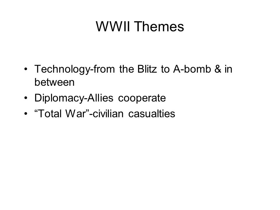 WWII Themes Technology-from the Blitz to A-bomb & in between Diplomacy-Allies cooperate Total War -civilian casualties
