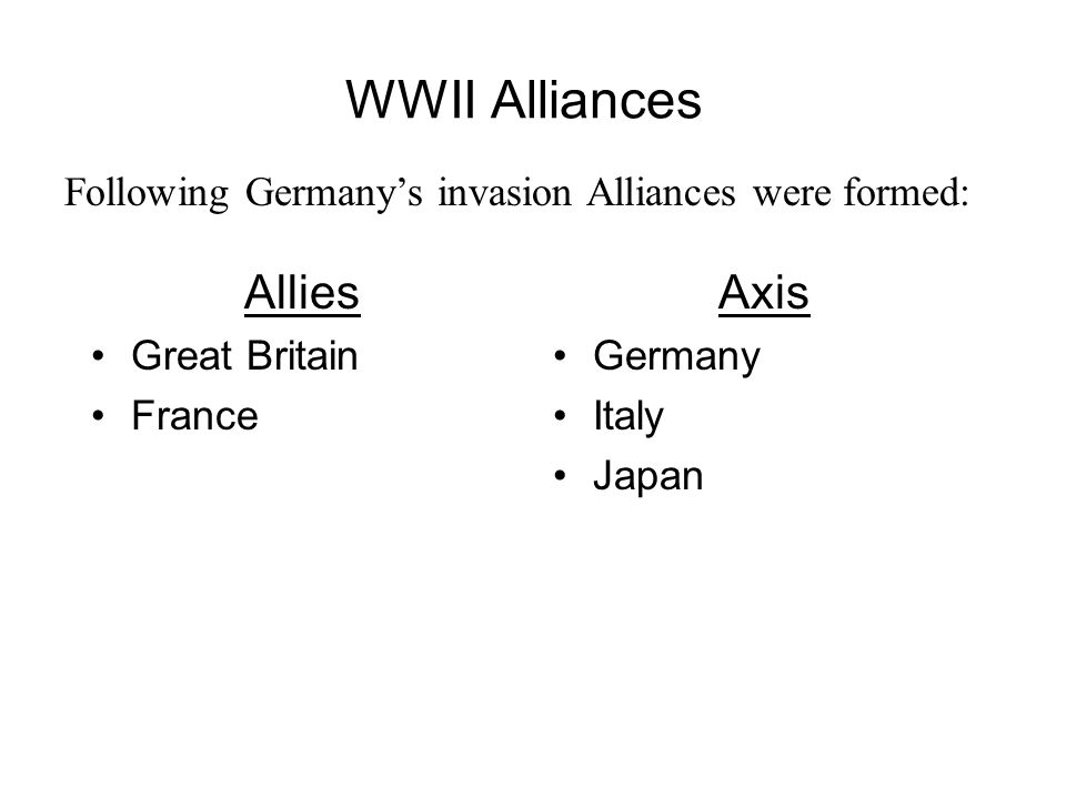 WWII Alliances Allies Great Britain France Axis Germany Italy Japan Following Germany's invasion Alliances were formed: