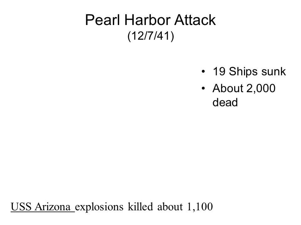 Pearl Harbor Attack (12/7/41) 19 Ships sunk About 2,000 dead USS Arizona explosions killed about 1,100
