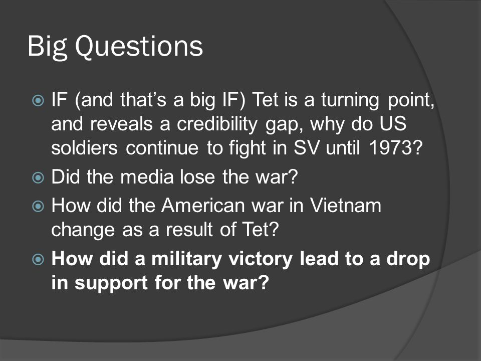 Big Questions  IF (and that's a big IF) Tet is a turning point, and reveals a credibility gap, why do US soldiers continue to fight in SV until 1973?