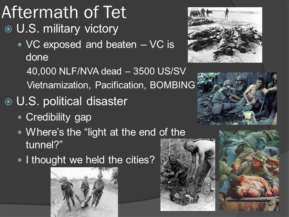 Aftermath of Tet  U.S. military victory VC exposed and beaten – VC is done 40,000 NLF/NVA dead – 3500 US/SV Vietnamization, Pacification, BOMBING  U