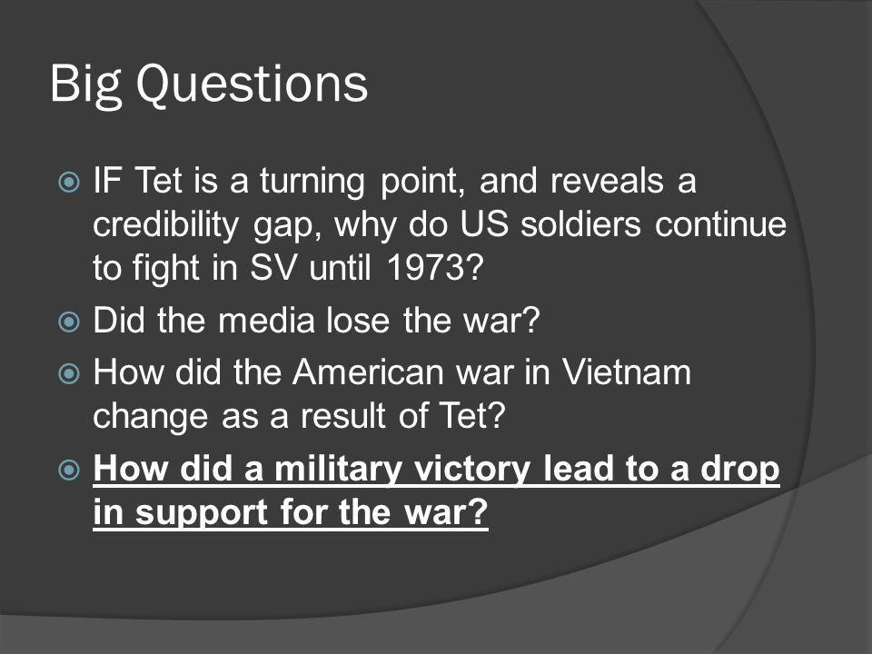 Big Questions  IF Tet is a turning point, and reveals a credibility gap, why do US soldiers continue to fight in SV until 1973.