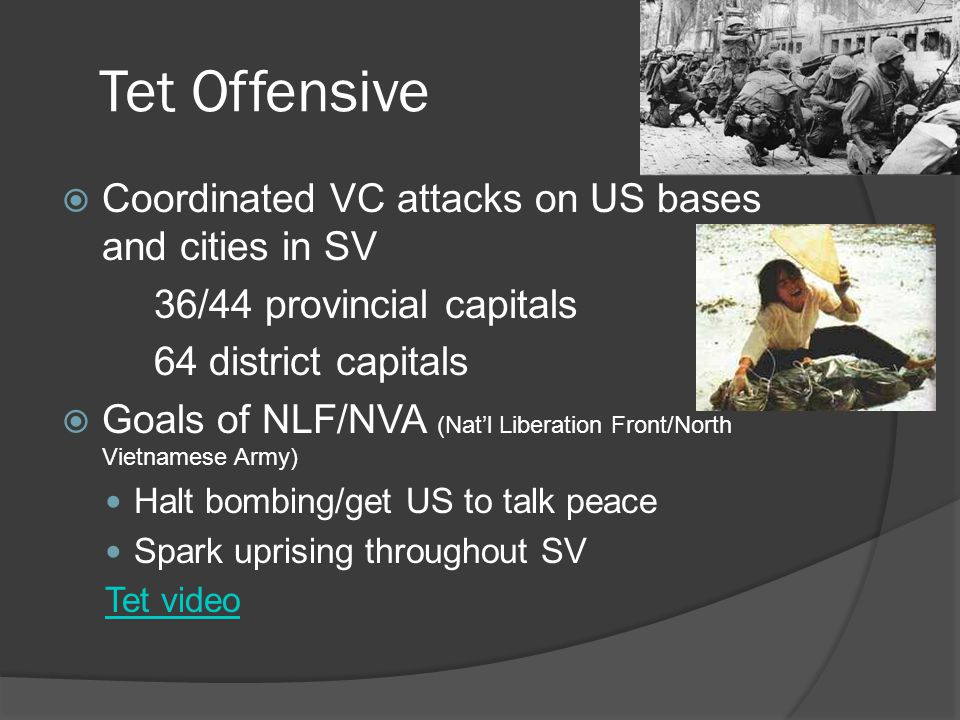 Tet Offensive  Coordinated VC attacks on US bases and cities in SV 36/44 provincial capitals 64 district capitals  Goals of NLF/NVA (Nat'l Liberation Front/North Vietnamese Army) Halt bombing/get US to talk peace Spark uprising throughout SV Tet video