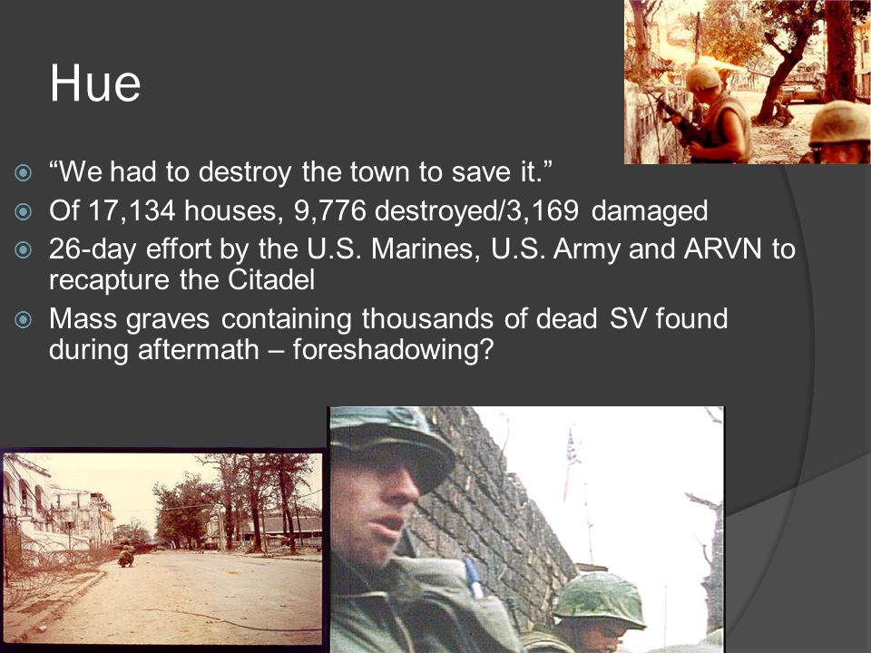 Hue  We had to destroy the town to save it.  Of 17,134 houses, 9,776 destroyed/3,169 damaged  26-day effort by the U.S.