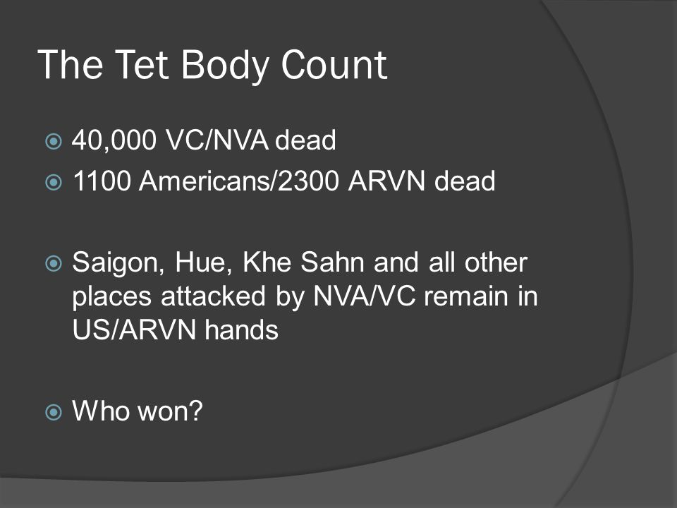 The Tet Body Count  40,000 VC/NVA dead  1100 Americans/2300 ARVN dead  Saigon, Hue, Khe Sahn and all other places attacked by NVA/VC remain in US/A